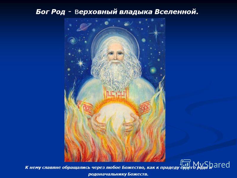 Бог Род - в ерховный владыка Вселенной. К нему славяне обращались через любое Божество, как к прадеду своего рода и родоначальнику Божеств.