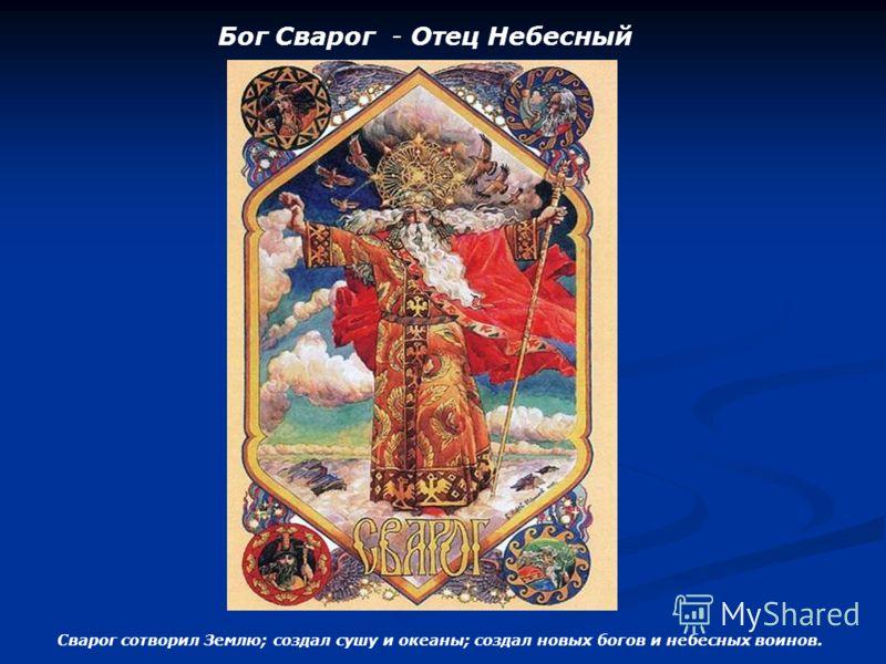 Бог Сварог - Отец Небесный Сварог сотворил Землю; создал сушу и океаны; создал новых богов и небесных воинов.