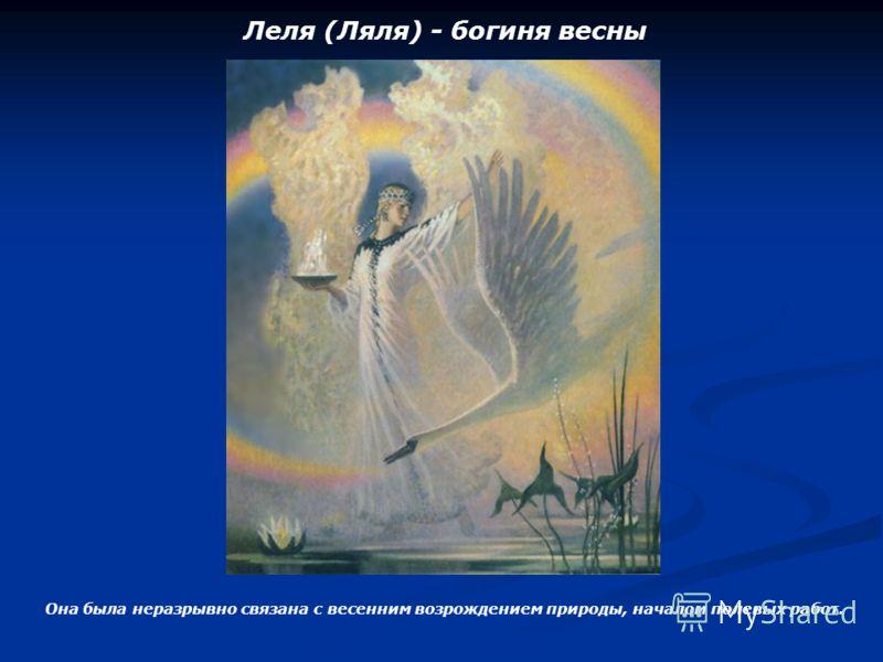 Леля (Ляля) - богиня весны Она была неразрывно связана с весенним возрождением природы, началом полевых работ.