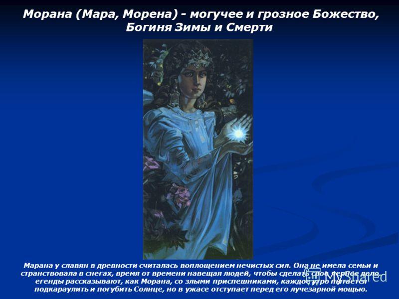 Морана (Мара, Морена) - могучее и грозное Божество, Богиня Зимы и Смерти Марана у славян в древности считалась воплощением нечистых сил. Она не имела семьи и странствовала в снегах, время от времени навещая людей, чтобы сделать свое черное дело. еген
