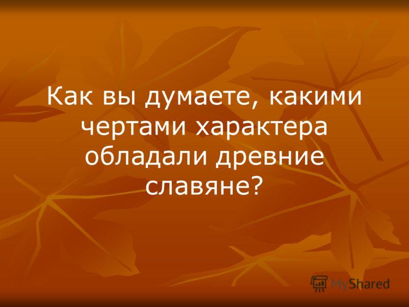 Как вы думаете, какими чертами характера обладали древние славяне?