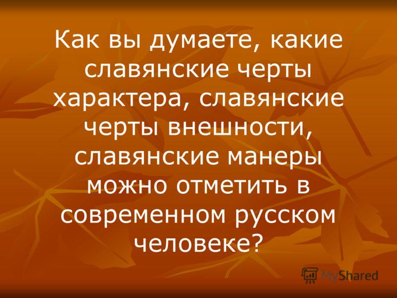 Как вы думаете, какие славянские черты характера, славянские черты внешности, славянские манеры можно отметить в современном русском человеке?