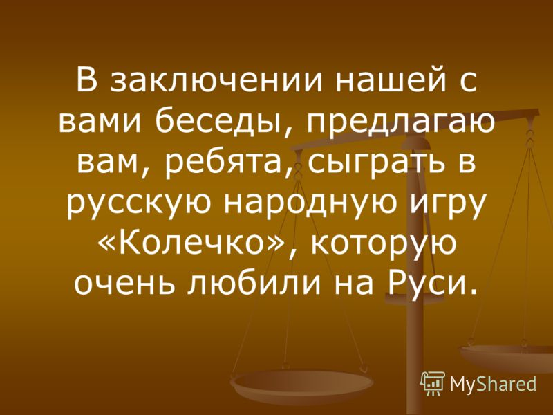 В заключении нашей с вами беседы, предлагаю вам, ребята, сыграть в русскую народную игру «Колечко», которую очень любили на Руси.
