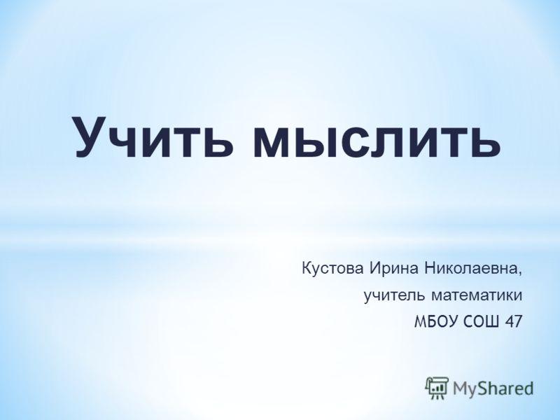 Учить мыслить Кустова Ирина Николаевна, учитель математики МБОУ СОШ 47