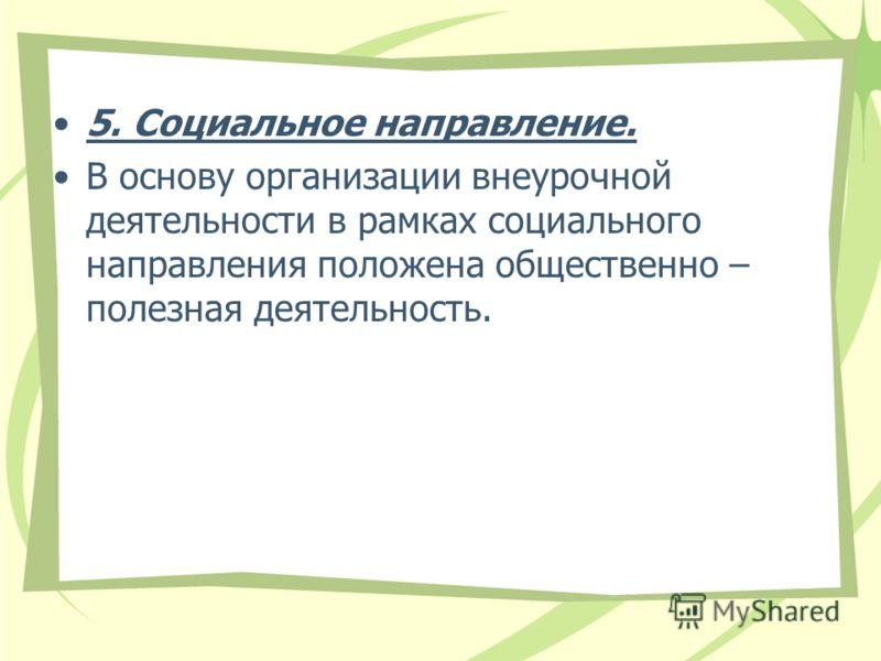 5. Социальное направление. В основу организации внеурочной деятельности в рамках социального направления положена общественно – полезная деятельность.