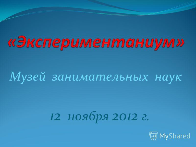 Музей занимательных наук 12 ноября 2012 г. М