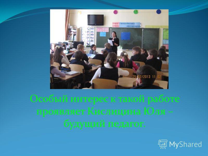 Особый интерес к такой работе проявляет Кислицина Юля – будущий педагог.