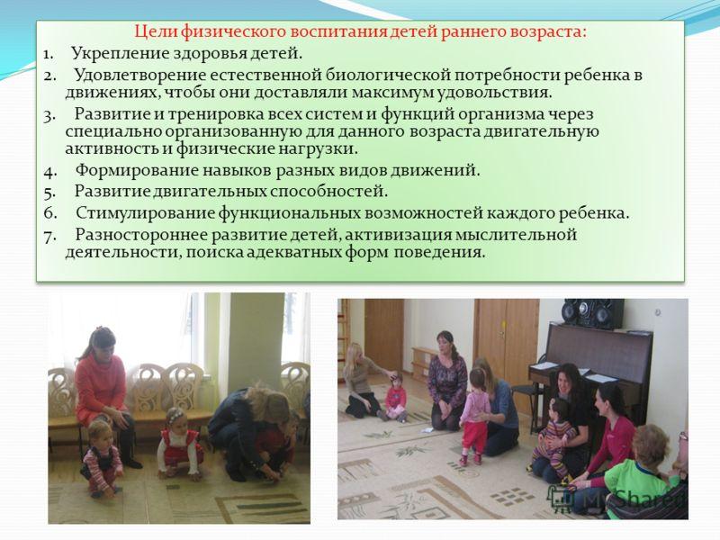 Цели физического воспитания детей раннего возраста: 1. Укрепление здоровья детей. 2. Удовлетворение естественной биологической потребности ребенка в движениях, чтобы они доставляли максимум удовольствия. 3. Развитие и тренировка всех систем и функций