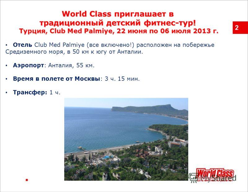 2 World Class приглашает в традиционный детский фитнес-тур! Турция, Club Med Palmiye,22 июня по 06 июля 2013 г. Турция, Club Med Palmiye, 22 июня по 06 июля 2013 г. Отель Club Med Palmiye (все включено!) расположен на побережье Средиземного моря, в 5