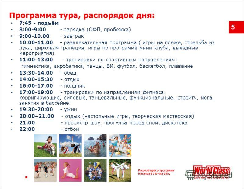5 7:45 - подъём 8:00-9:00 - зарядка (ОФП, пробежка) 9:00-10.00 - завтрак 10.00-11.00 - развлекательная программа ( игры на пляже, стрельба из лука, цирковая трапеция, игры по программе мини клуба, выездные мероприятия) 11:00-13:00 - тренировки по спо