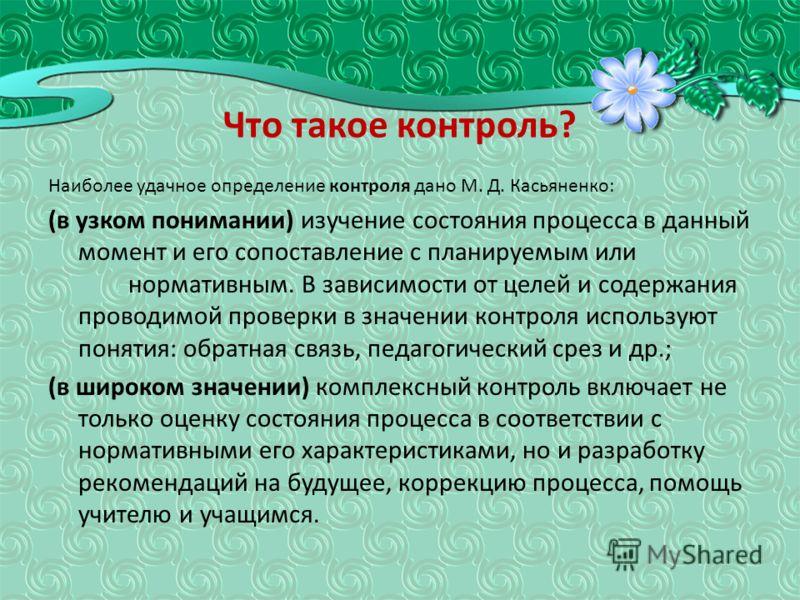 Что такое контроль? Наиболее удачное определение контроля дано М. Д. Касьяненко: (в узком понимании) изучение состояния процесса в данный момент и его сопоставление с планируемым или нормативным. В зависимости от целей и содержания проводимой проверк