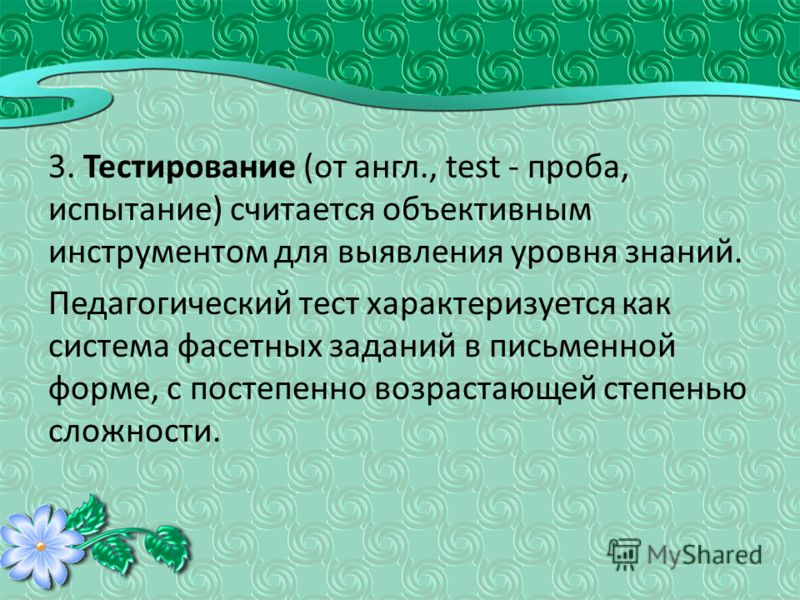 3. Тестирование (от англ., test - проба, испытание) считается объективным инструментом для выявления уровня знаний. Педагогический тест характеризуется как система фасетных заданий в письменной форме, с постепенно возрастающей степенью сложности.