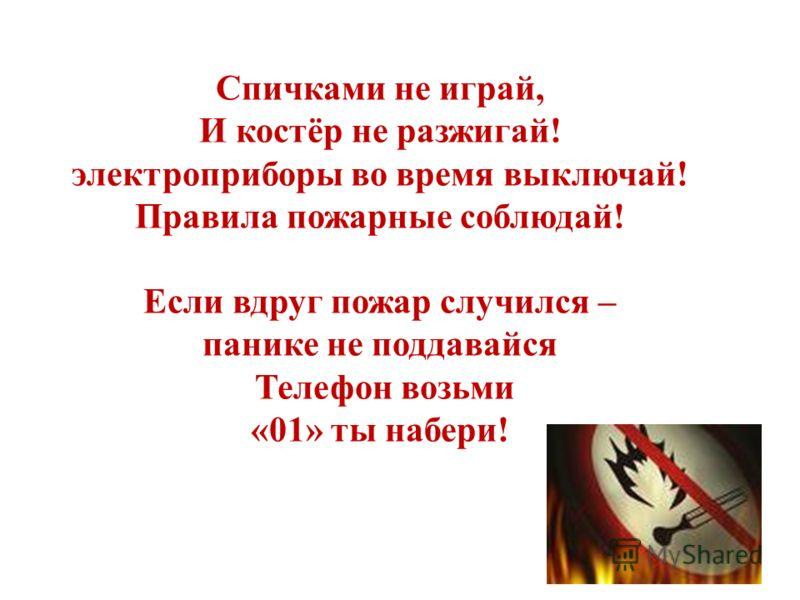 Спичками не играй, И костёр не разжигай! электроприборы во время выключай! Правила пожарные соблюдай! Если вдруг пожар случился – панике не поддавайся Телефон возьми «01» ты набери!