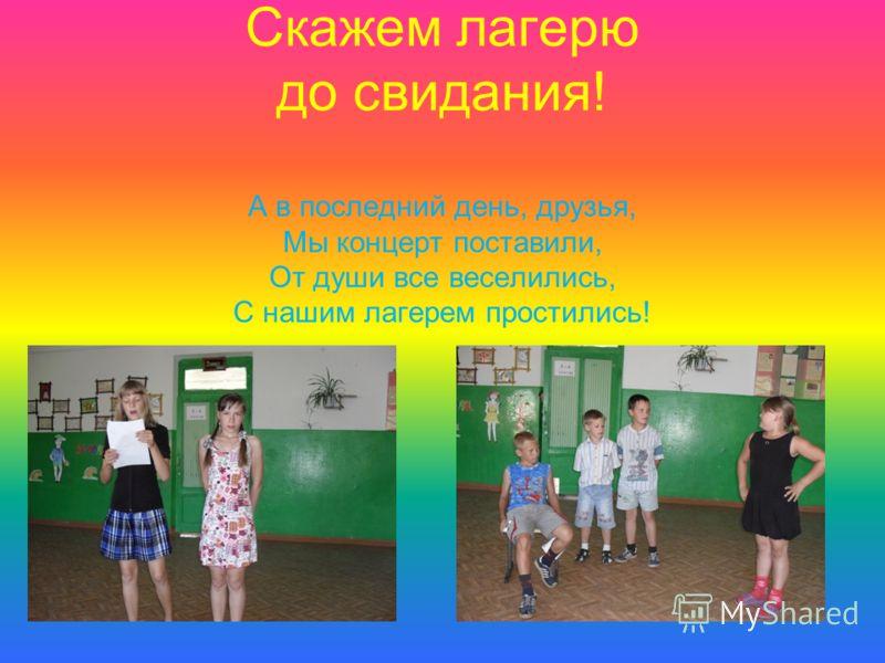 Скажем лагерю до свидания! А в последний день, друзья, Мы концерт поставили, От души все веселились, С нашим лагерем простились!