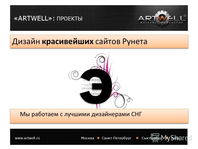 «ARTWELL»: ПРОЕКТЫ www.artwell.ruМосква Санкт-Петербург Сыктывкар Киев Дизайн красивейших сайтов Рунета Мы работаем с лучшими дизайнерами СНГ