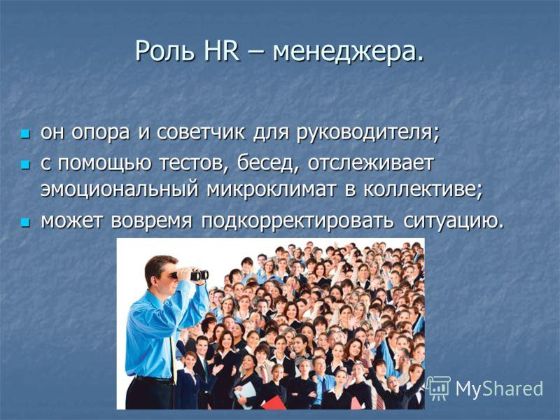 Роль HR – менеджера. он опора и советчик для руководителя; он опора и советчик для руководителя; с помощью тестов, бесед, отслеживает эмоциональный микроклимат в коллективе; с помощью тестов, бесед, отслеживает эмоциональный микроклимат в коллективе;