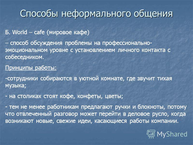 Способы неформального общения Б. World – cafe (мировое кафе) – способ обсуждения проблемы на профессионально- эмоциональном уровне с установлением личного контакта с собеседником. Принципы работы: -сотрудники собираются в уютной комнате, где звучит т