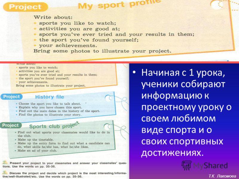 Стадии: Действования соответственно новым знаниям: Начиная с 1 урока, ученики собирают информацию к проектному уроку о своем любимом виде спорта и о своих спортивных достижениях. Т.К. Лакомова