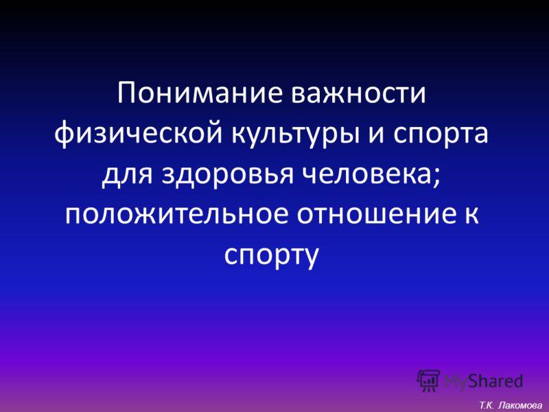 Понимание важности физической культуры и спорта для здоровья человека; положительное отношение к спорту Т.К. Лакомова