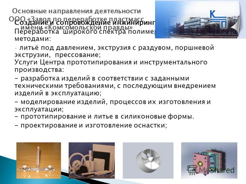 Создание и сопровождение инжиниринговых проектов; Переработка широкого спектра полимерных материалов методами: литьё под давлением, экструзия с раздувом, поршневой экструзии, прессование; Услуги Центра прототипирования и инструментального производств