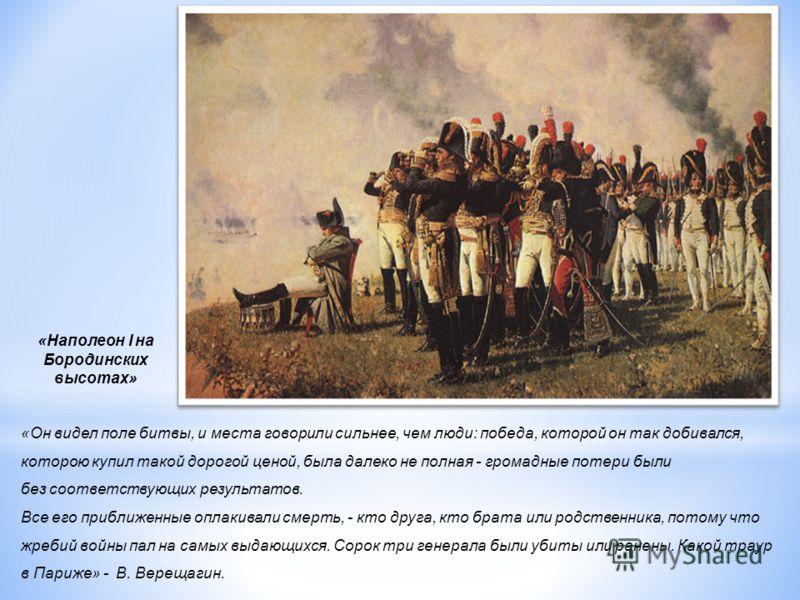 «Наполеон I на Бородинских высотах» «Он видел поле битвы, и места говорили сильнее, чем люди: победа, которой он так добивался, которою купил такой дорогой ценой, была далеко не полная - громадные потери были без соответствующих результатов. Все его