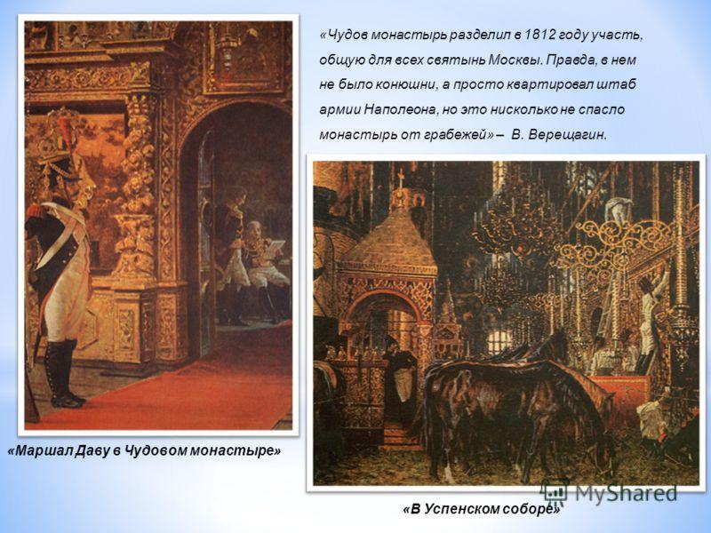 «В Успенском соборе» «Маршал Даву в Чудовом монастыре» «Чудов монастырь разделил в 1812 году участь, общую для всех святынь Москвы. Правда, в нем не было конюшни, а просто квартировал штаб армии Наполеона, но это нисколько не спасло монастырь от граб