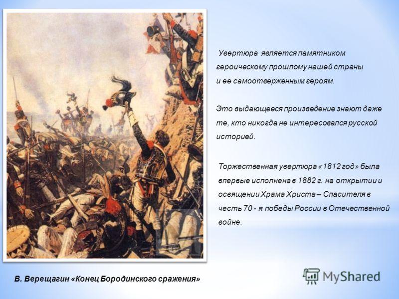 Увертюра является памятником героическому прошлому нашей страны и ее самоотверженным героям. Это выдающееся произведение знают даже те, кто никогда не интересовался русской историей. Торжественная увертюра «1812 год» была впервые исполнена в 1882 г.