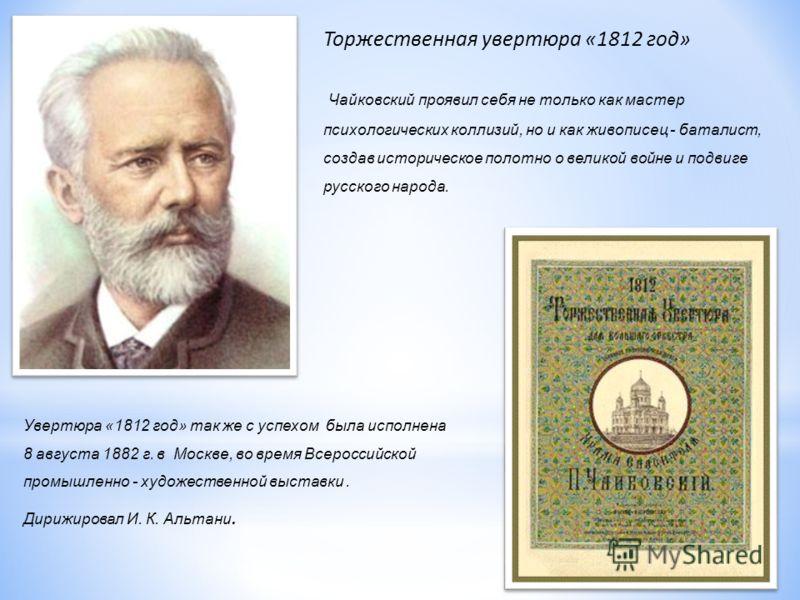 Торжественная увертюра «1812 год» Чайковский проявил себя не только как мастер психологических коллизий, но и как живописец - баталист, создав историческое полотно о великой войне и подвиге русского народа. Увертюра «1812 год» так же с успехом была и