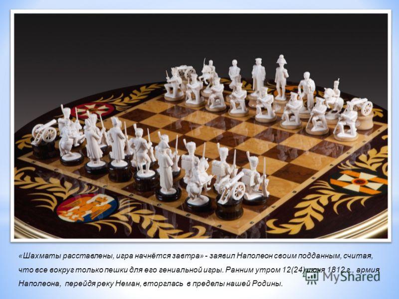 «Шахматы расставлены, игра начнётся завтра» - заявил Наполеон своим подданным, считая, что все вокруг только пешки для его гениальной игры. Ранним утром 12(24) июня 1812 г., армия Наполеона, перейдя реку Неман, вторглась в пределы нашей Родины. игр