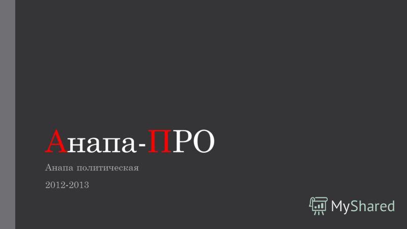 Анапа-ПРО Анапа политическая 2012-2013