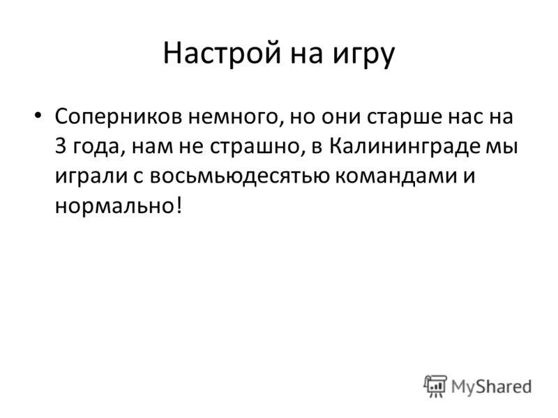 Настрой на игру Соперников немного, но они старше нас на 3 года, нам не страшно, в Калининграде мы играли с восьмьюдесятью командами и нормально!