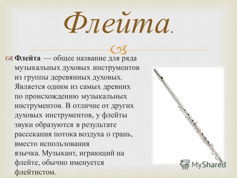 Флейта общее название для ряда музыкальных духовых инструментов из группы деревянных духовых. Является одним из самых древних по происхождению музыкальных инструментов. В отличие от других духовых инструментов, у флейты звуки образуются в результате