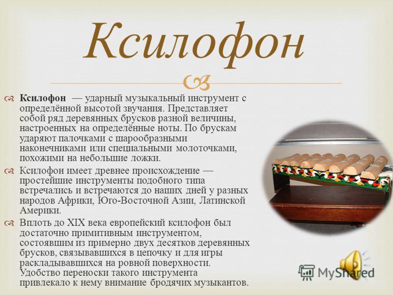 Ксилофон ударный музыкальный инструмент с определённой высотой звучания. Представляет собой ряд деревянных брусков разной величины, настроенных на определённые ноты. По брускам ударяют палочками с шарообразными наконечниками или специальными молоточк