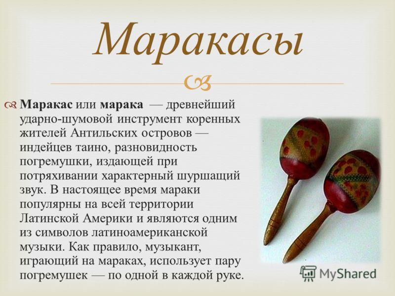 Маракас или марака древнейший ударно - шумовой инструмент коренных жителей Антильских островов индейцев таино, разновидность погремушки, издающей при потряхивании характерный шуршащий звук. В настоящее время мараки популярны на всей территории Латинс