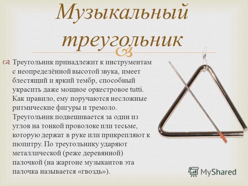 Треугольник принадлежит к инструментам с неопределённой высотой звука, имеет блестящий и яркий тембр, способный украсить даже мощное оркестровое tutti. Как правило, ему поручаются несложные ритмические фигуры и тремоло. Треугольник подвешивается за о