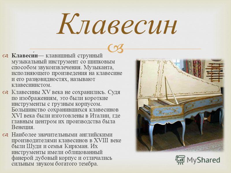 Клавесин клавишный струнный музыкальный инструмент со щипковым способом звукоизвлечения. Музыканта, исполняющего произведения на клавесине и его разновидностях, называют клавесинистом. Клавесины XV века не сохранились. Судя по изображениям, это были