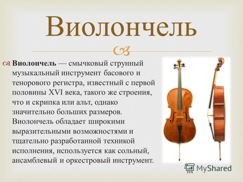 Виолончель смычковый струнный музыкальный инструмент басового и тенорового регистра, известный с первой половины XVI века, такого же строения, что и скрипка или альт, однако значительно больших размеров. Виолончель обладает широкими выразительными во