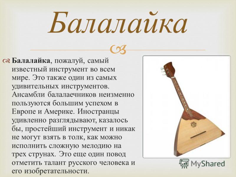 Балалайка, пожалуй, самый известный инструмент во всем мире. Это также один из самых удивительных инструментов. Ансамбли балалаечников неизменно пользуются большим успехом в Европе и Америке. Иностранцы удивленно разглядывают, казалось бы, простейший