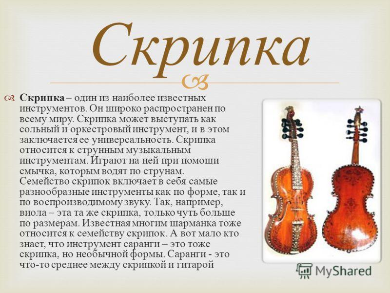 Скрипка – один из наиболее известных инструментов. Он широко распространен по всему миру. Скрипка может выступать как сольный и оркестровый инструмент, и в этом заключается ее универсальность. Скрипка относится к струнным музыкальным инструментам. Иг