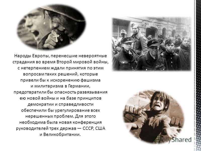 Народы Европы, перенесшие невероятные страдания во время Второй мировой войны, с нетерпением ждали принятия по этим вопросам таких решений, которые привели бы к искоренению фашизма и милитаризма в Германии, предотвратили бы опасность развязывания ею