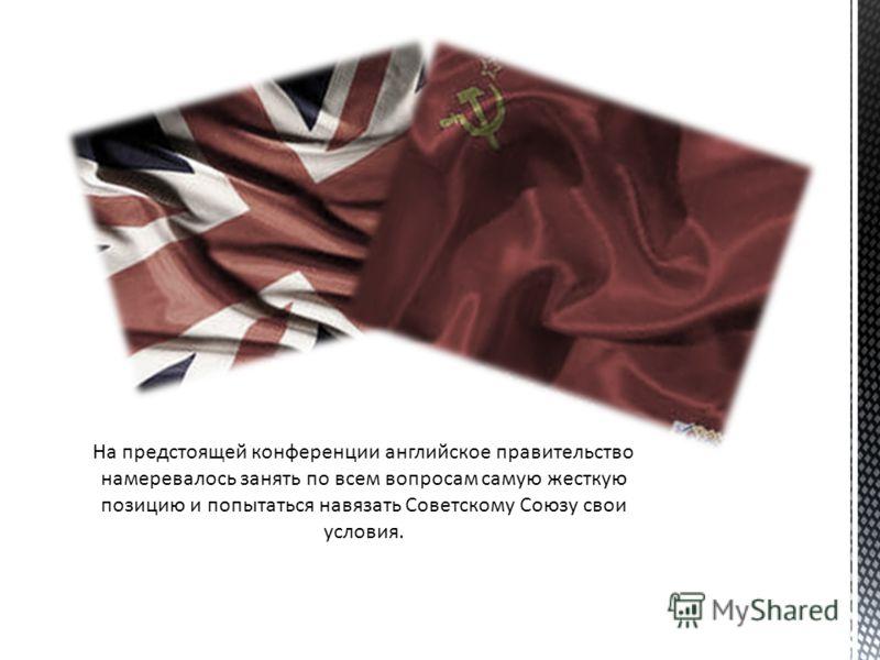 На предстоящей конференции английское правительство намеревалось занять по всем вопросам самую жесткую позицию и попытаться навязать Советскому Союзу свои условия.