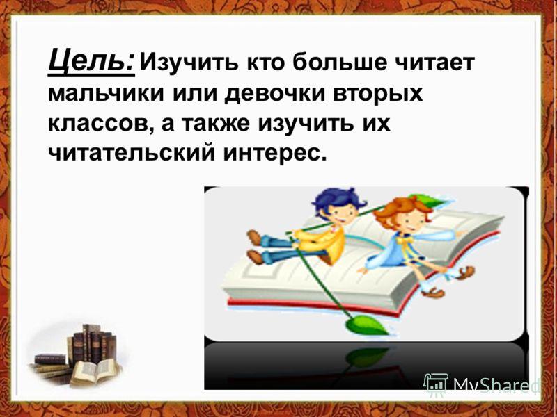 Цель: Изучить кто больше читает мальчики или девочки вторых классов, а также изучить их читательский интерес.