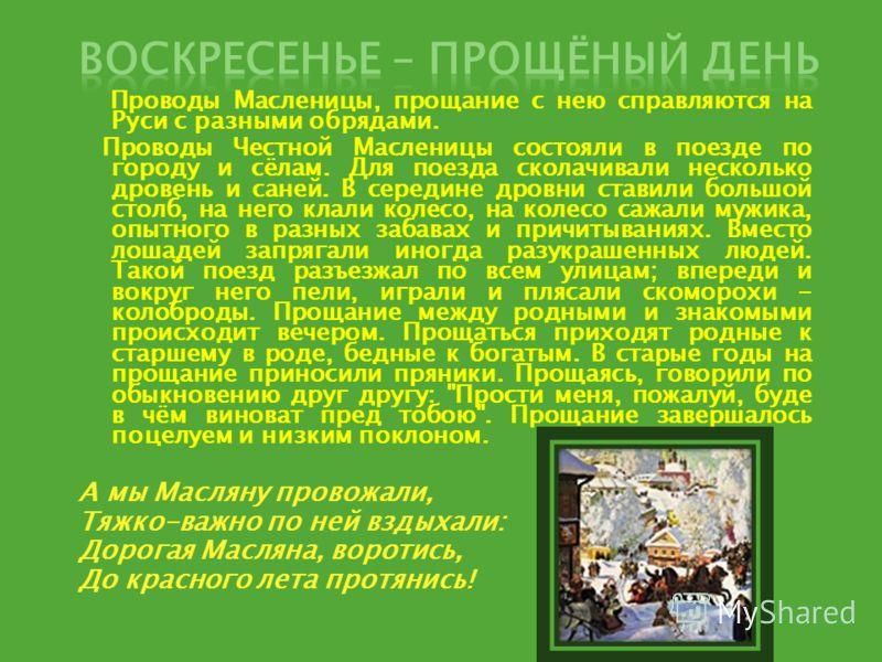 Проводы Масленицы, прощание с нею справляются на Руси с разными обрядами. Проводы Честной Масленицы состояли в поезде по городу и сёлам. Для поезда сколачивали несколько дровень и саней. В середине дровни ставили большой столб, на него клали колесо,