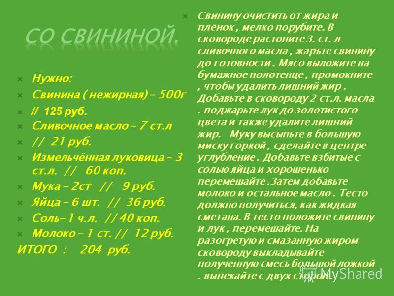 Нужно: Свинина ( нежирная) – 500г // 125 руб. Сливочное масло – 7 ст.л // 21 руб. Измельчённая луковица – 3 ст.л. // 60 коп. Мука – 2ст // 9 руб. Яйца – 6 шт. // 36 руб. Соль– 1 ч.л. // 40 коп. Молоко – 1 ст. // 12 руб. ИТОГО : 204 руб. Свинину очист