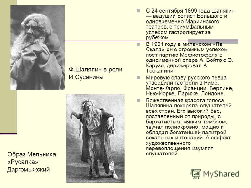 С 24 сентября 1899 года Шаляпин ведущий солист Большого и одновременно Мариинского театров, с триумфальным успехом гастролирует за рубежом. В 1901 году в миланском «Ла Скала» он с огромным успехом поет партию Мефистофеля в одноименной опере А. Бойто