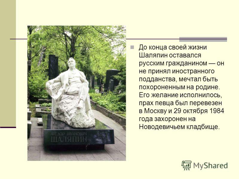 До конца своей жизни Шаляпин оставался русским гражданином он не принял иностранного подданства, мечтал быть похороненным на родине. Его желание исполнилось, прах певца был перевезен в Москву и 29 октября 1984 года захоронен на Новодевичьем кладбище.