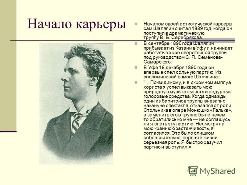 Начало карьеры Началом своей артистической карьеры сам Шаляпин считал 1889 год, когда он поступил в драматическую труппу В. Б. Серебрякова. В сентябре 1890 года Шаляпин прибывает из Казани в Уфу и начинает работать в хоре опереточной труппы под руков