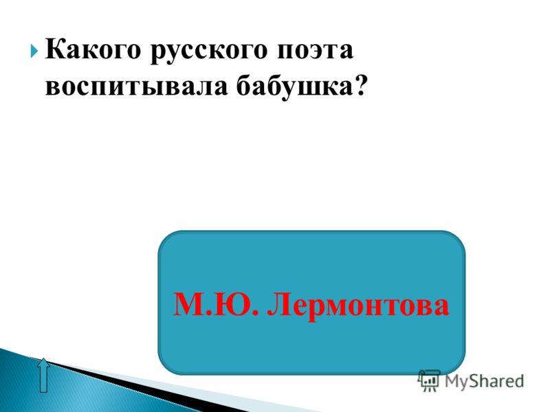 Какого русского поэта воспитывала бабушка? М.Ю. Лермонтова