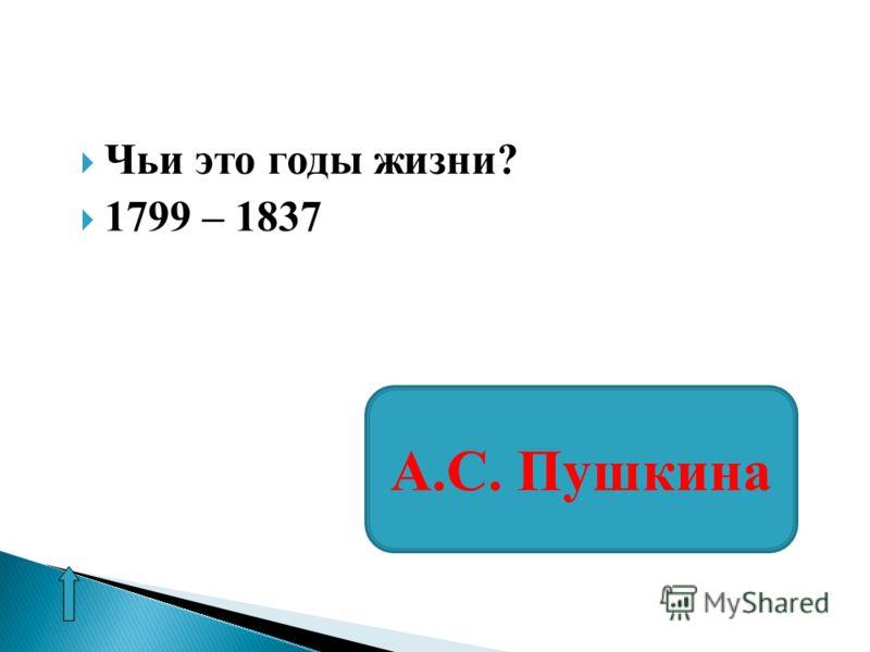 Чьи это годы жизни? 1799 – 1837 А.С. Пушкина