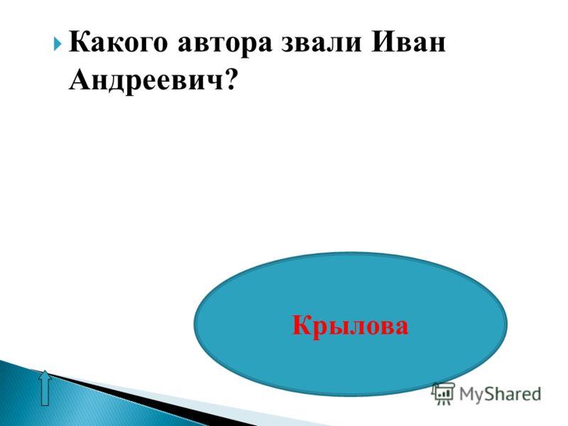 Какого автора звали Иван Андреевич? Крылова